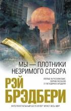 Рэй Брэдбери - Мы - плотники незримого собора (сборник)