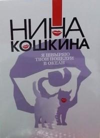 Нина  Кошкина - Я швыряю твои поцелуи в океан