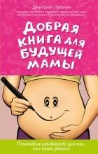 Лубнин Д.М. - Добрая книга для будущей мамы. Позитивное руководство для тех, кто хочет ребенка