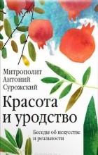 Митрополит Сурожский Антоний - Красота и уродство. Беседы об искусстве и реальности