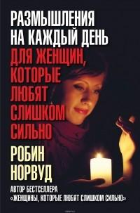 Робин Норвуд - Размышления на каждый день для женщин, которые любят слишком сильно