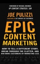 Joe Pulizzi - Epic Content Marketing: How to Tell a Different Story, Break through the Clutter, and Win More Customers by Marketing Less