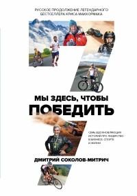 Дмитрий Соколов-Митрич - Мы здесь, чтобы победить: семь историй о лидерстве в бизнесе и спорте