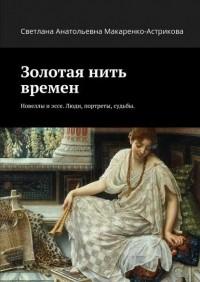 Лана Астрикова - Золотая нить времен. Новеллы иэссе. Люди, портреты, судьбы.