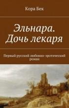 Кора Бек — Эльнара. Дочь лекаря. Первый русский любовно-эротический роман