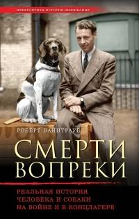 Роберт Вайнтрауб - Смерти вопреки. Реальная история человека и собаки на войне и в концлагере