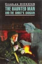 Чарльз Джон Хаффем Диккенс - The Haunted Man and the Ghost's Bargain