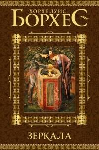 Хорхе Луис Борхес - Зеркала (сборник)