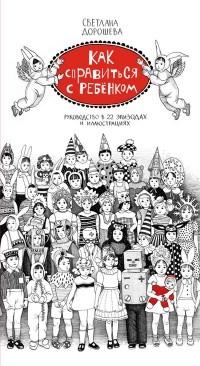 Светлана Дорошева - Как справиться с ребенком. Руководство в 22 эпизодах и иллюстрациях