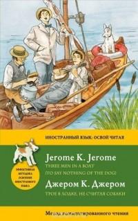 Джером К. Джером - Трое в лодке, не считая собаки. Метод комментированного чтения / Three Men in a Boat (To Say Nothing of the Dog) (сборник)