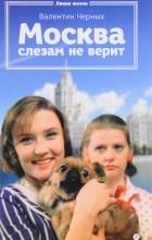 Валентин Черных - Москва слезам не верит