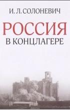 И. Л. Солоневич - Россия в концлагере