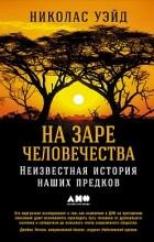 Николас Уэйд - На заре человечества. Неизвестная история наших предков (сборник)