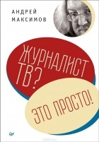 Андрей Максимов - Журналист ТВ? Это просто!