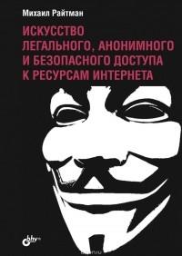Михаил Райтман — Искусство легального, анонимного и безопасного доступа к ресурсам Интернета