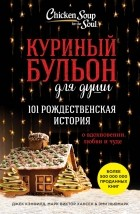 - Куриный бульон для души. 101 Рождественская история о вдохновении, любви и чуде