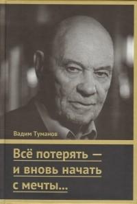 Вадим Туманов - Всё потерять - и вновь начать с мечты…