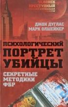 Джон Дуглас, Марк Олшейкер - Психологический портрет убийцы. Секретные методики ФБР