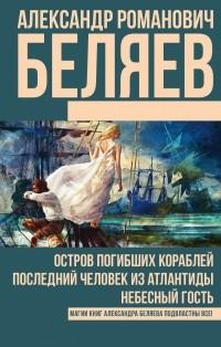 Александр Беляев - Остров погибших кораблей. Последний человек из Атлантиды. Небесный гость. (сборник)