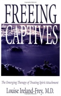 Louise Ireland-Frey - Freeing the Captives: The Emerging Therapy of Treating Spirit Attachment