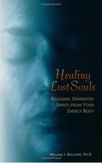 William J. Baldwin - Healing Lost Souls: Releasing Unwanted Spirits from Your Energy Body