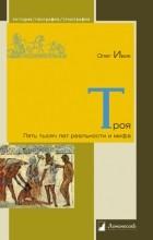 Олег Ивик - Троя. Пять тысяч лет реальности и мифа