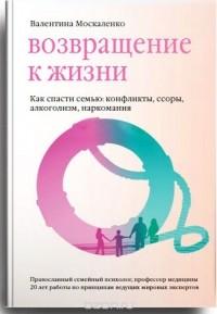 Валентина Москаленко - Возвращение к жизни. Как спасти семью. Конфликты, ссоры, алкоголизм, наркомания
