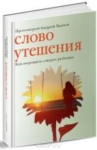 Протоиерей Андрей Ткачев, Евгения Колядина — Слово утешения. Как пережить смерть ребенка