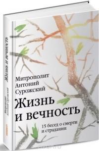 Митрополит Антоний Сурожский — Жизнь и вечность. 15 бесед о смерти и страдании