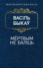 Васіль Быкаў - Мёртвым не баліць