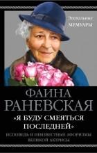 Фаина Раневская - «Я буду смеяться последней». Исповедь и неизвестные афоризмы великой актрисы