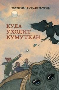 Евгений Рудашевский - Куда уходит кумуткан