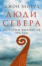 Джон Хейвуд - Люди Севера. История викингов. 793-1241