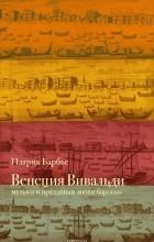 Патрик Барбье - Венеция Вивальди. Музыка и праздники эпохи барокко