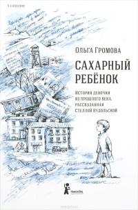 Ольга Громова - Сахарный ребёнок. История девочки из прошлого века, рассказанная Стеллой Нудольской