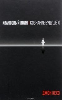 Джон Кехо - Квантовый воин. Сознание будущего