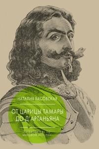 Наталия Басовская - От царицы Тамары до д'Артаньяна: Путеводитель по мировой истории