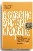 Протоиерей Александр Абрамов — Воскресение Христово видевше. Беседы на воскресные евангельские чтения