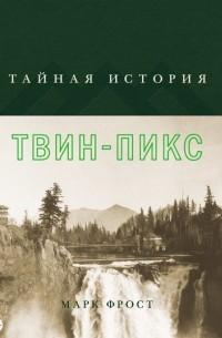 Марк Фрост - Тайная история Твин-Пикс