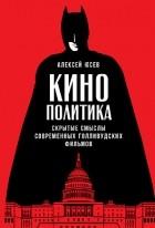 Алексей Юсев - Кинополитика. Скрытые смыслы современных голливудских фильмов