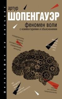 Артур Шопенгауэр - Феномен воли, с комментариями и объяснениями