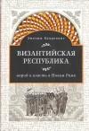 Энтони Калделлис — Византийская республика: народ и власть в Новом Риме