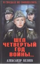 Александр Беляев - В сводках не сообщалось. Шел четвертый год войны