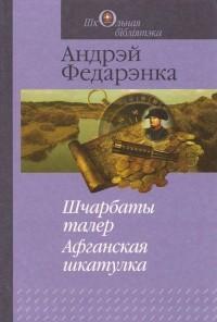 Андрэй Федарэнка - Шчарбаты талер. Афганская шкатулка (сборник)
