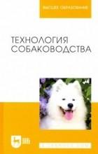 Г.И. Блохин, Т.В.Блохина, А.Н. Арилов, М.А. Соловьева - Технология собаководства: Учебное пособие
