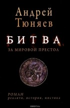 Тюняев Андрей - Битва за мировой престол