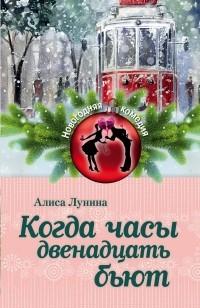 Алиса Лунина - Когда часы двенадцать бьют (сборник)