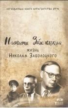 Никита Заболоцкий - Жизнь Николая Заболоцкого