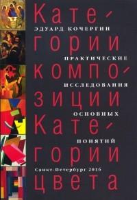 Эдуард Кочергин - Категории композиции. Категории цвета. Практические исследования основных понятий