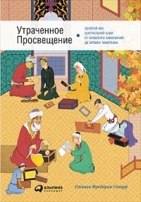 Фредерик Старр - Утраченное Просвещение. Золотой век Центральной Азии от арабского завоевания до времен Тамерлана